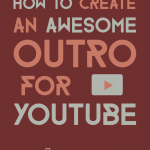 how to create an awesome outro for youtube